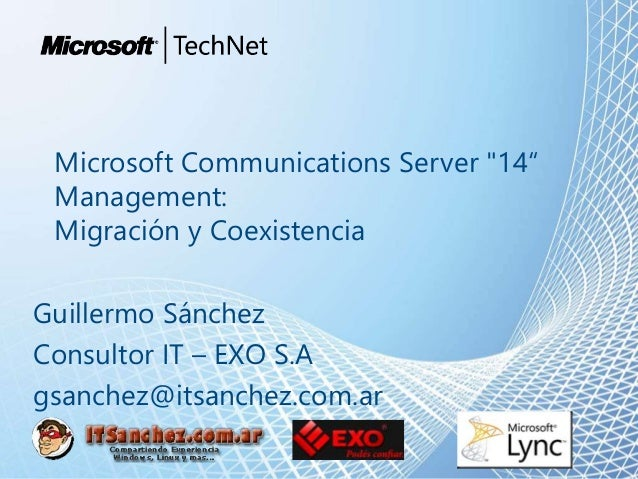 "Microsoft Communications Server ""14"" Management: Migración y Coexistencia Guillermo Sánchez Consultor IT – EXO S.A gsanche..."