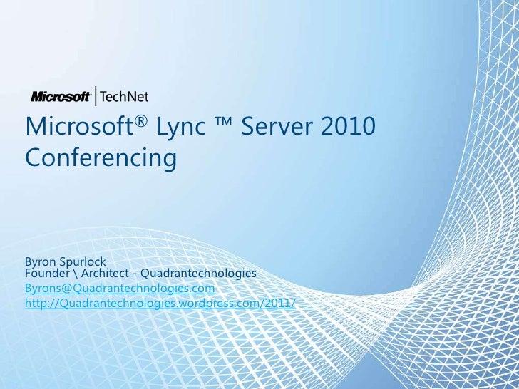 Microsoft® Lync ™ Server 2010ConferencingByron SpurlockFounder  Architect - QuadrantechnologiesByrons@Quadrantechnologies....