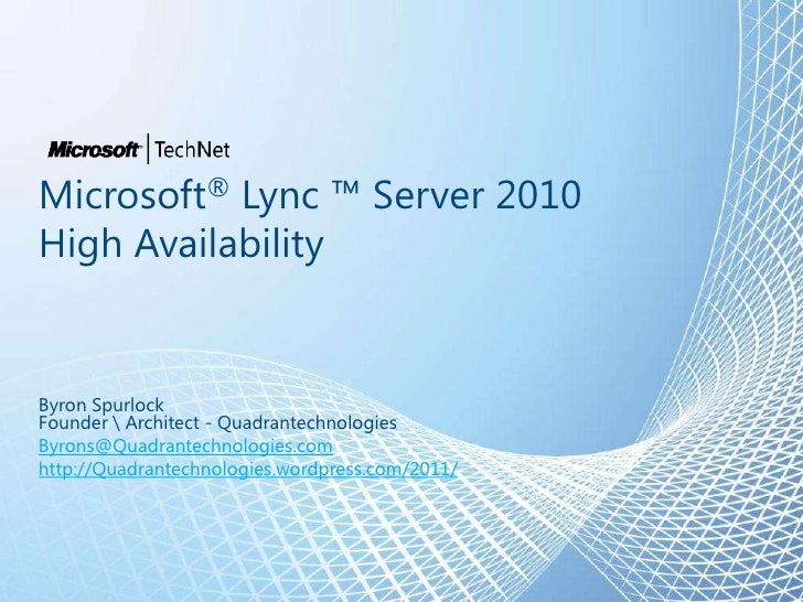 Microsoft® Lync ™ Server 2010High AvailabilityByron SpurlockFounder  Architect - QuadrantechnologiesByrons@Quadrantechnolo...