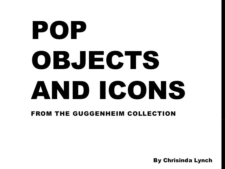 POPOBJECTSAND ICONSFROM THE GUGGENHEIM COLLECTION                         By Chrisinda Lynch