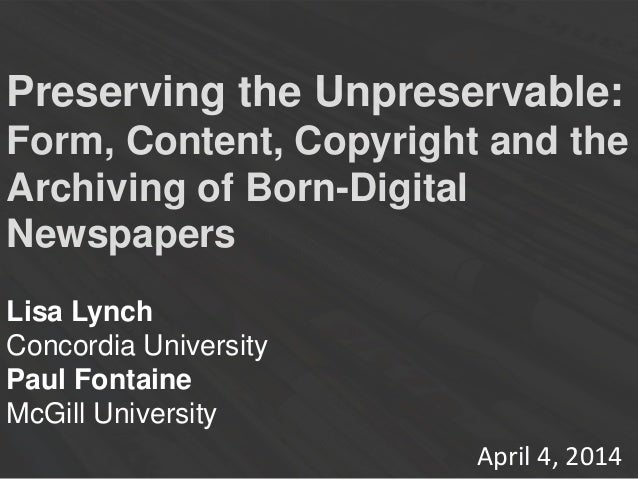 Preserving the Unpreservable: Form, Content, Copyright and the Archiving of Born-Digital Newspapers Lisa Lynch Concordia U...