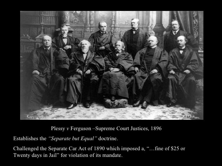"Plessy  v  Ferguson –Supreme Court Justices, 1896 Establishes the  ""Separate but Equal""  doctrine.  Challenged the Separat..."