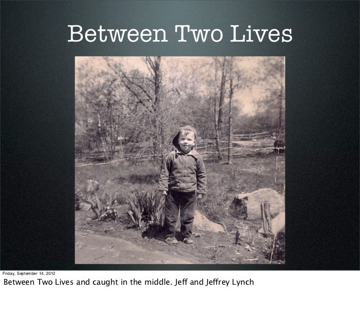 Between Two LivesFriday, September 14, 2012Between Two Lives and caught in the middle. Jeff and Jeffrey Lynch