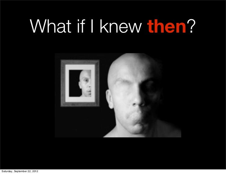 What if I knew then?Saturday, September 22, 2012