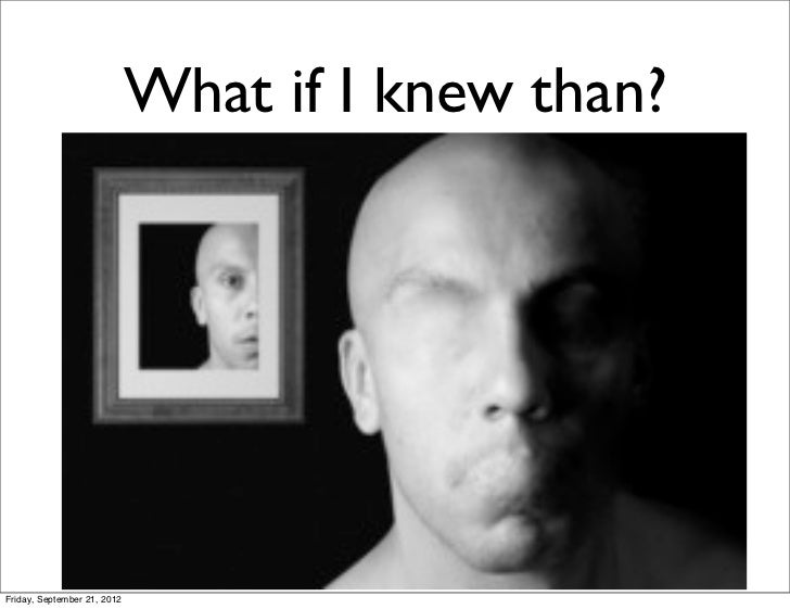 What if I knew than?Friday, September 21, 2012