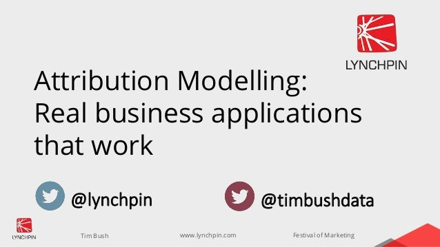 www.lynchpin.comTim Bush Festival of Marketing Attribution Modelling: Real business applications that work @lynchpin @timb...