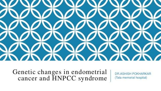 Genetic changes in endometrial cancer and HNPCC syndrome  DR.ASHISH POKHARKAR (Tata memorial hospital)