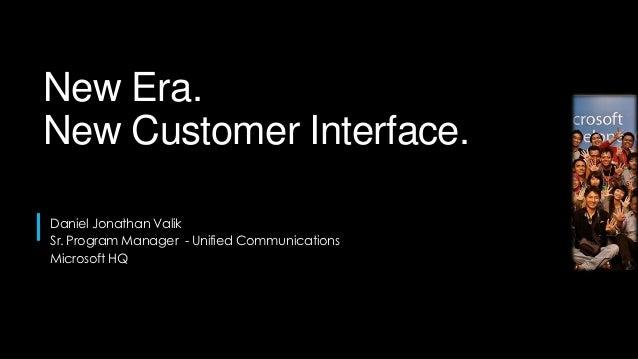 New Era.New Customer Interface.Daniel Jonathan ValikSr. Program Manager - Unified CommunicationsMicrosoft HQ