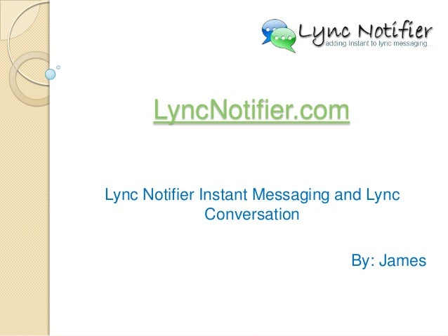 LyncNotifier.com Lync Notifier Instant Messaging and Lync Conversation By: James