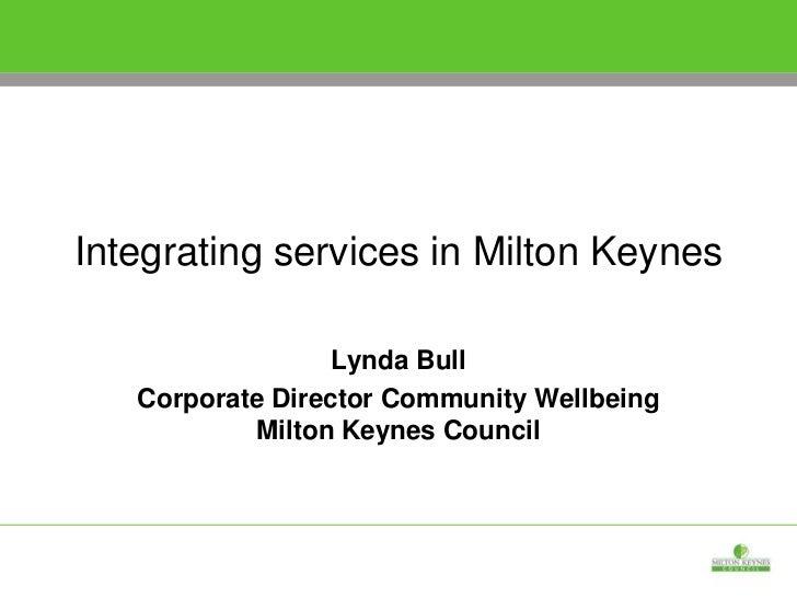 Integrating services in Milton Keynes<br />Lynda Bull <br />Corporate Director Community Wellbeing Milton Keynes Council<b...