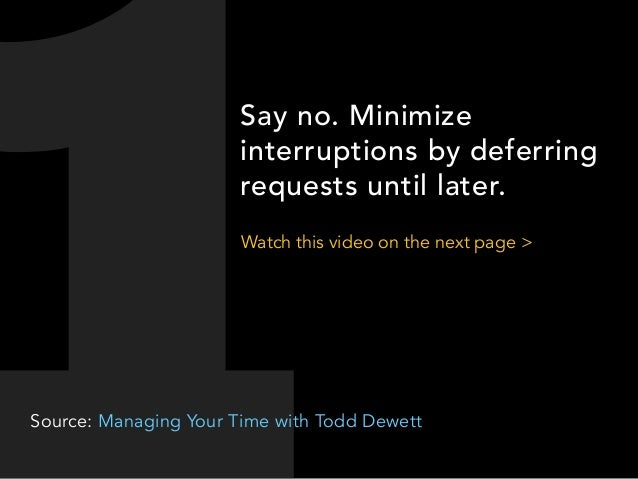 Say no. Minimize interruptions by deferring requests until later. Watch this video on the next page >  Source: Managing Yo...