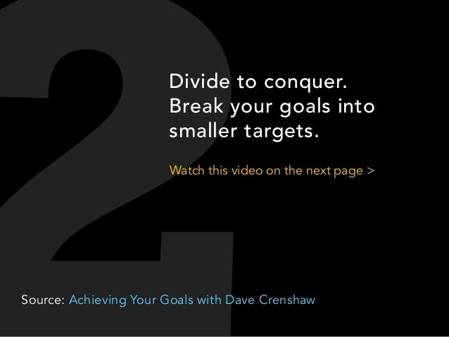 Divide to conquer. Break your goals into smaller targets. Watch this video on the next page >  Source: Achieving Your Goal...