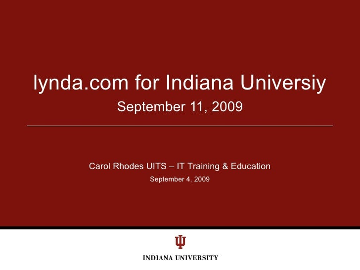 September 11, 2009 lynda.com for Indiana Universiy Carol Rhodes UITS – IT Training & Education