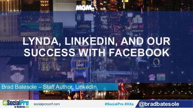 #SocialPro #XXa @bradbatesole Brad Batesole – Staff Author, LinkedIn LYNDA, LINKEDIN, AND OUR SUCCESS WITH FACEBOOK