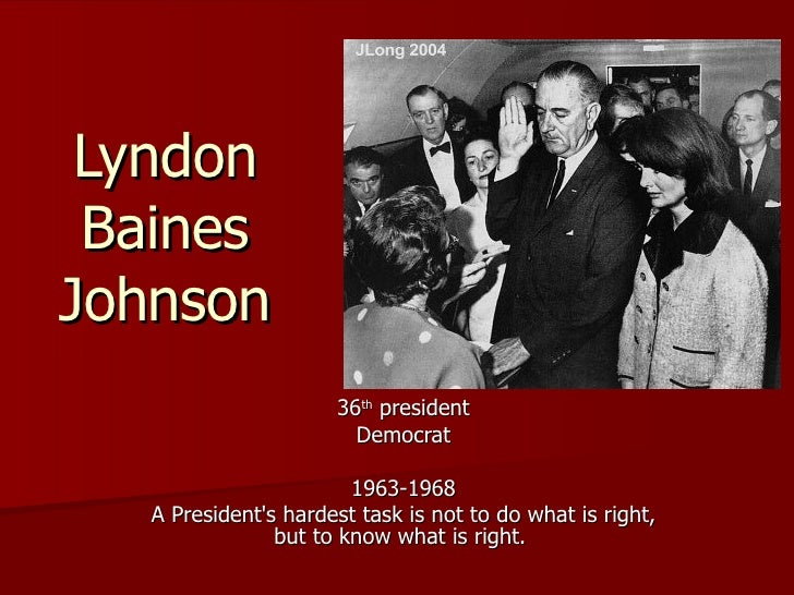 Lyndon Baines Johnson 36 th  president Democrat 1963-1968 A President's hardest task is not to do what is right, but to kn...