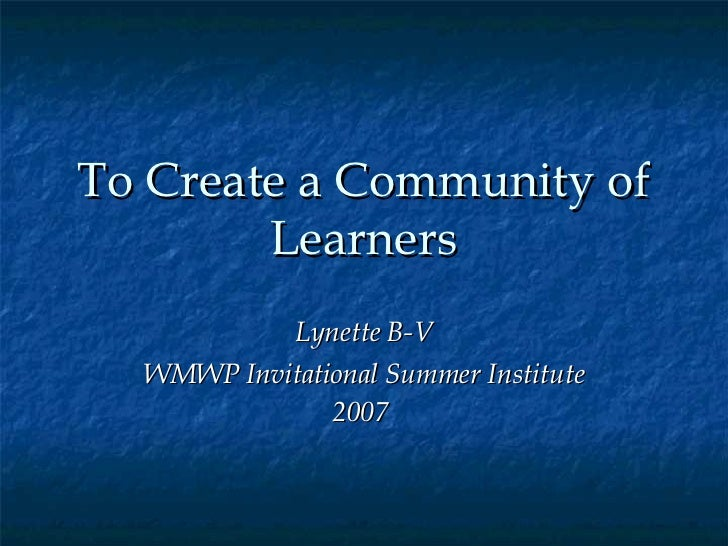 To Create a Community of Learners Lynette B-V WMWP Invitational Summer Institute 2007