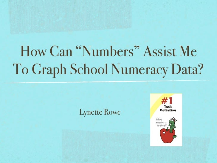 """How Can """"Numbers"""" Assist Me To Graph School Numeracy Data?            Lynette Rowe"""