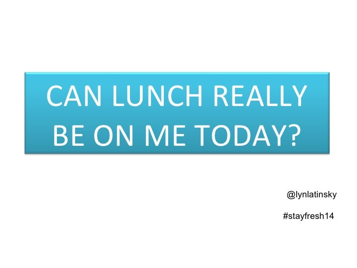 @lynlatinsky #stayfresh14  CAN LUNCH REALLY BE ON ME TODAY?