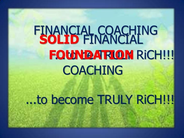 FINANCIAL COACHING  SOLID FINANCIAL   FOUNDATION RiCH!!!    ...to be TRULY      COACHING...to become TRULY RiCH!!!