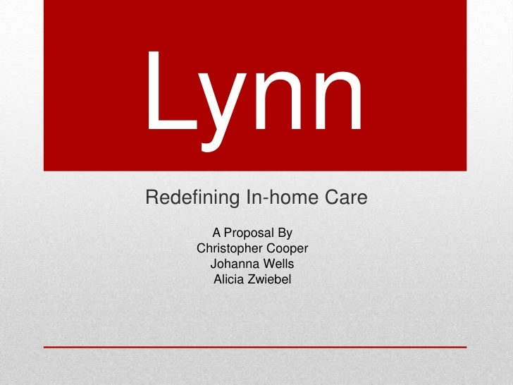 Lynn<br />Redefining In-home Care<br />A Proposal By<br />Christopher Cooper<br />Johanna Wells <br />Alicia Zwiebel<br />