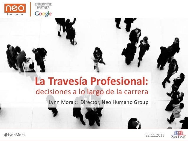 La Travesía Profesional: decisiones a lo largo de la carrera Lynn Mora :: Director, Neo Humano Group  @LynnMora  22.11.201...