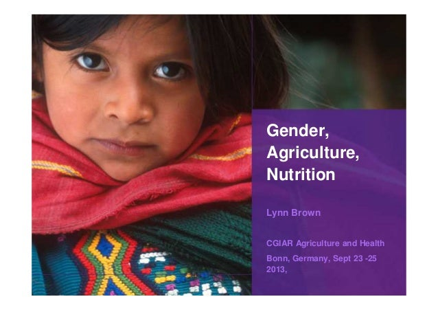 Gender, Agriculture, Nutrition Lynn Brown CGIAR Agriculture and Health Bonn, Germany, Sept 23 -25 2013,