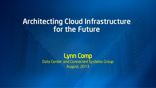 Architecting Cloud Infrastructure for the Future Lynn Comp Data Center and Connected Systems Group August, 2013