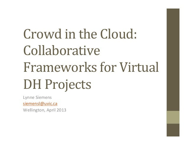 Crowd in the Cloud:  Collaborative Frameworks for Virtual DH Projects Lynne Siemens siemensl@uvi...
