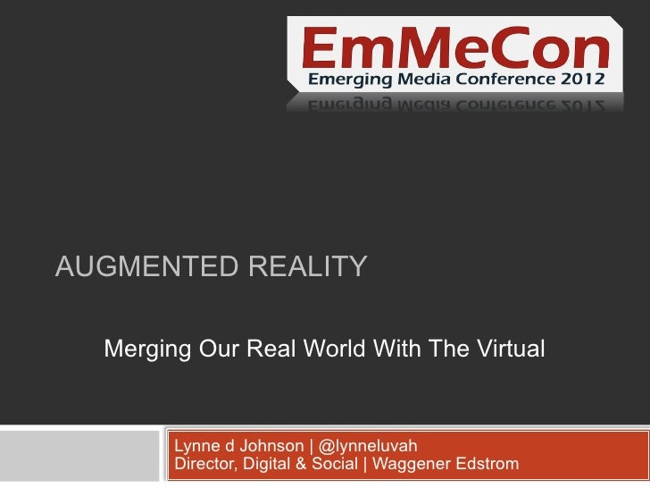 AUGMENTED REALITY  Merging Our Real World With The Virtual        Lynne d Johnson   @lynneluvah        Director, Digital &...