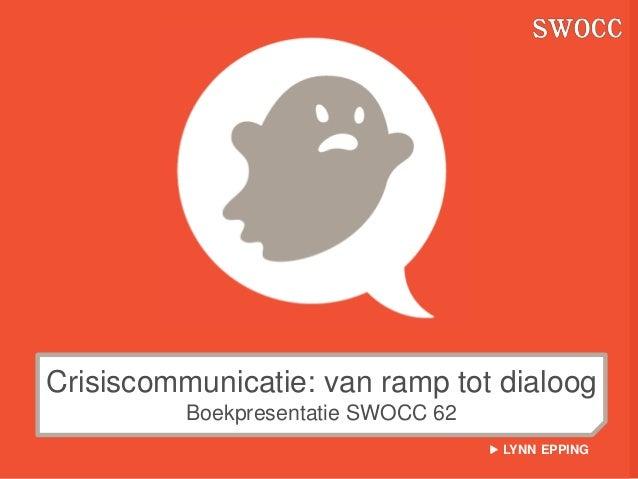 Crisiscommunicatie: van ramp tot dialoog          Boekpresentatie SWOCC 62                                      LYNN EPPING