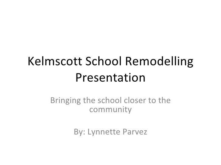 Kelmscott School Remodelling Presentation Bringing the school closer to the community By: Lynnette Parvez