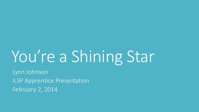 You're a Shining Star Lynn Johnson ILSP Apprentice Presentation February 2, 2014