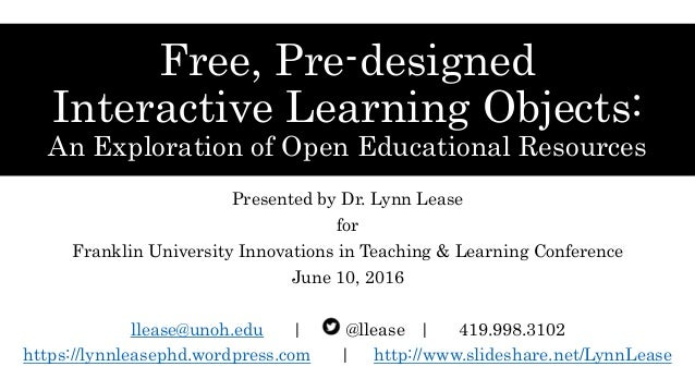 Free, Pre-designed Interactive Learning Objects: An Exploration of Open Educational Resources Presented by Dr. Lynn Lease ...
