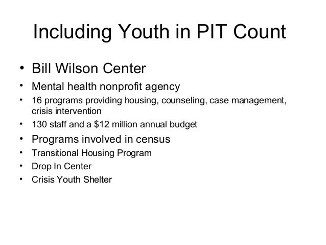 Including Youth in PIT Count • Bill Wilson Center • Mental health nonprofit agency • 16 programs providing housing, counse...