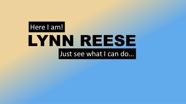 Here I am! LYNN REESE Just see what I can do…