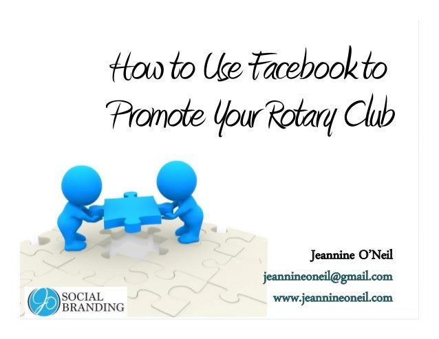 www.jeannineoneil.com HowtoUseFacebookto PromoteYourRotaryClub Jeannine O'Neil jeannineoneil@gmail.com www.jeannineoneil.c...