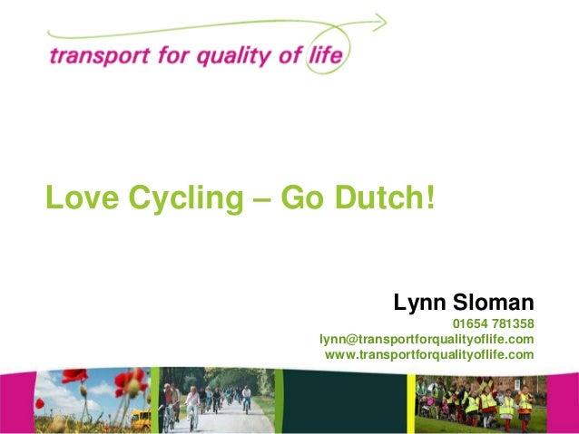 Love Cycling – Go Dutch! Lynn Sloman 01654 781358 lynn@transportforqualityoflife.com www.transportforqualityoflife.com