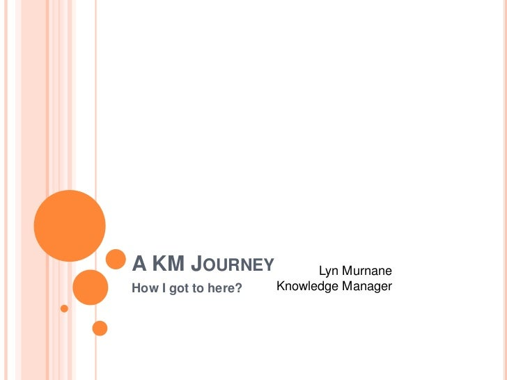 A KM JOURNEY               Lyn Murnane    How I got to here?   Knowledge Manager1