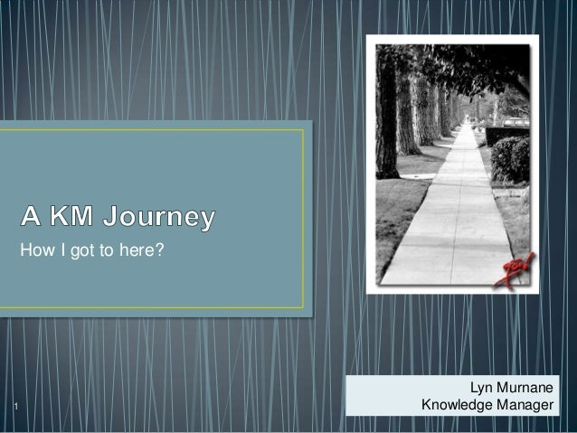 1How I got to here?Lyn MurnaneKnowledge Manager