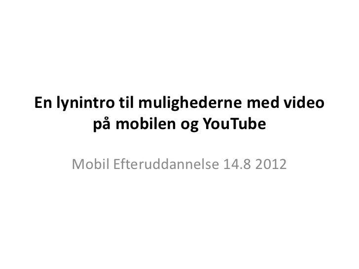 En lynintro til mulighederne med video        på mobilen og YouTube    Mobil Efteruddannelse 14.8 2012