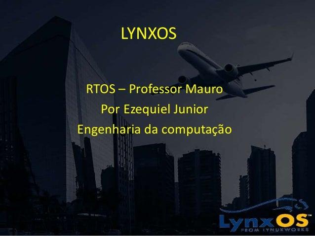 LYNXOS RTOS – Professor Mauro Por Ezequiel Junior Engenharia da computação
