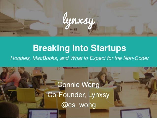 Breaking Into Startups Hoodies, MacBooks, and What to Expect for the Non-Coder Connie Wong Co-Founder, Lynxsy @cs_wong