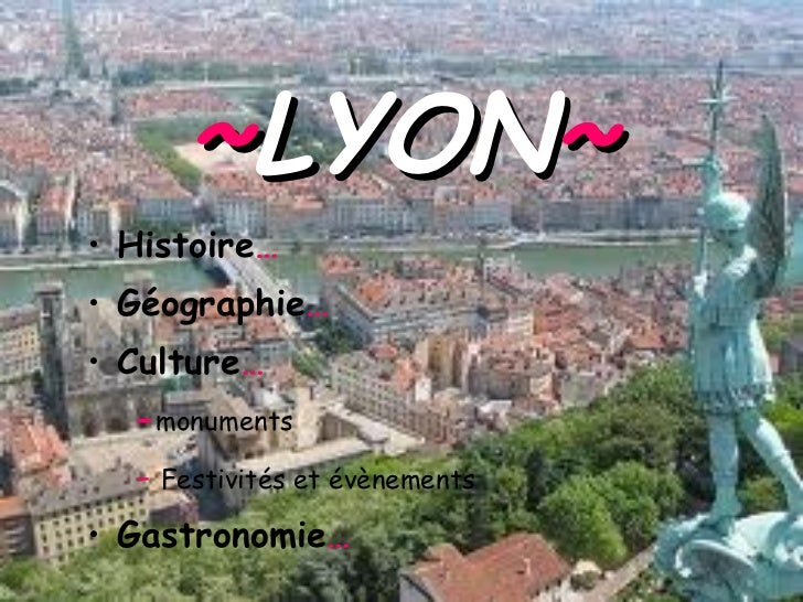 ~ LYON ~ <ul><li>Histoire … </li></ul><ul><li>Géographie … </li></ul><ul><li>Culture …   </li></ul><ul><li>- monuments </l...
