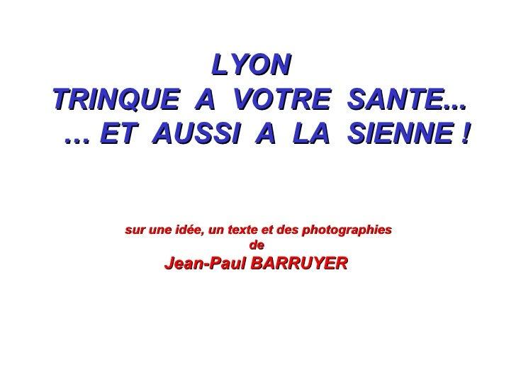 LYON  TRINQUE  A  VOTRE  SANTE... …  ET  AUSSI  A  LA  SIENNE ! sur une idée, un texte et des photographies de  Jean-Paul ...