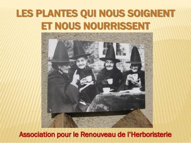 LES PLANTES QUI NOUS SOIGNENT ET NOUS NOURRISSENT Association pour le Renouveau de l'Herboristerie