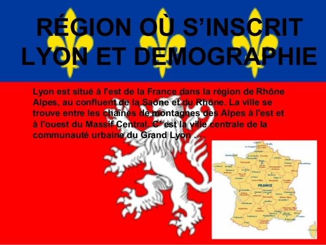 RÉGION OÙ S'INSCRIT LYON ET DEMOGRAPHIE Lyon est situé à l'est de la France dans la région de Rhône Alpes, au confluent de...
