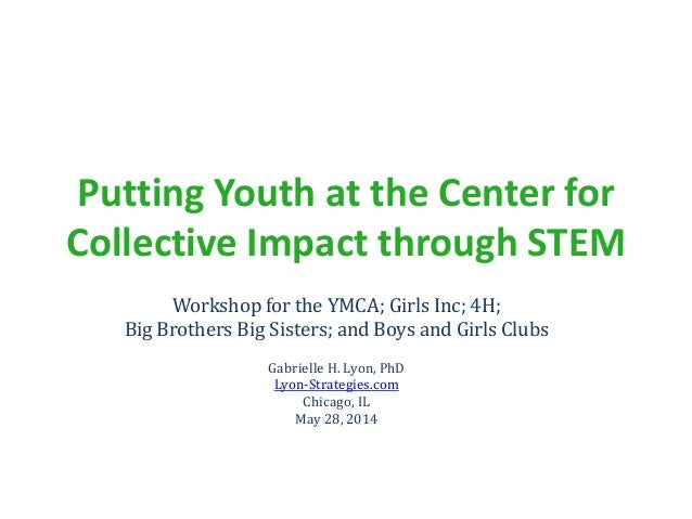 Putting Youth at the Center for Collective Impact through STEM Workshop for the YMCA; Girls Inc; 4H; Big Brothers Big Sist...