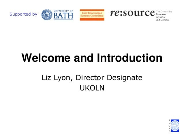 Liz Lyon, Director Designate UKOLN Welcome and Introduction Supported by
