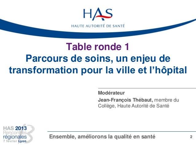 Table ronde 1 Parcours de soins, un enjeu de transformation pour la ville et l'hôpital 2Ensemble, améliorons la qualité en...