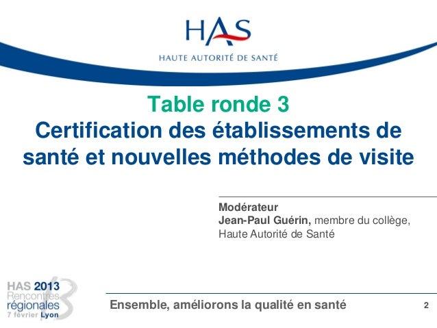 Table ronde 3 Certification des établissements de santé et nouvelles méthodes de visite 2Ensemble, améliorons la qualité e...